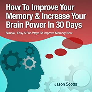 Memory Improvement - Techniques, Tricks & Exercises: How to Train and Develop Your Brain in 30 Days (Ultimate How-To Guides) | [Jason Scotts]