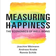 Measuring Happiness: The Economics of Well-Being (       UNABRIDGED) by Joachim Weimann, Andreas Knabe, Ronnie Schöb Narrated by Steven Menasche