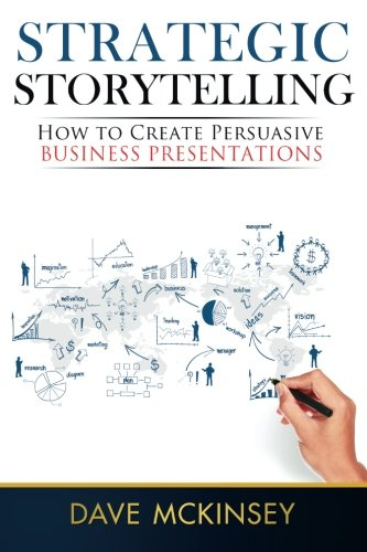 Strategic Storytelling: How to Create Persuasive Business Presentations, by Dave McKinsey