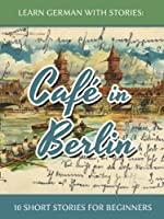 Learn German With Stories: Caf� in Berlin - 10 Short Stories For Beginners