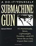 The Do-It-Yourself Submachine Gun: Itas Homemade, 9mm, Lightweight, Durableaand Itall Never Be on Any Import Ban Lists!