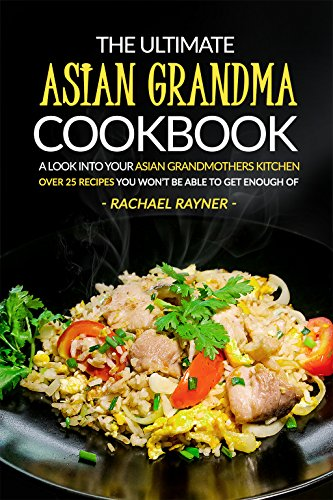 The Ultimate Asian Grandma Cookbook: A Look into Your Asian Grandmothers Kitchen - Over 25 Recipes You Won't Be Able to Get Enough Of by Rachael Rayner