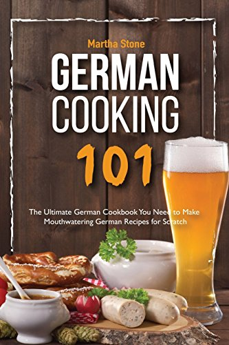 German Cooking 101: The Ultimate German Cookbook You Need to Make Mouthwatering German Recipes for Scratch by Martha Stone