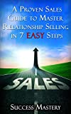 Sales: A Proven Sales Guide To Master Relationship Selling In 7 Easy Steps (Sales, Sales Scripting for Mastery, Sales Training Guide, Selling Techniques, ... Easier, Faster Ways To Sell, Step By Step)