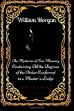 The Mysteries of Free Masonry Containing All the Degrees of the Order Conferred: By William Morgan - Illustrated