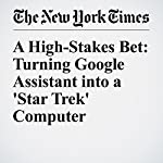 A High-Stakes Bet: Turning Google Assistant into a 'Star Trek' Computer   Farhad Manjoo