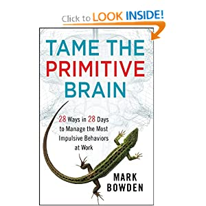 Tame the Primitive Brain: 28 Ways in 28 Days to Manage the Most Impulsive Behaviors at Work Mark Bowden