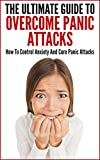The Ultimate Guide To Overcome Panic Attacks: How To Control Anxiety And Cure Panic Attacks (Overcome Stress, Anxiety, Tension, Panic Attack, Anxiety Cure, Panic Attack Cure)