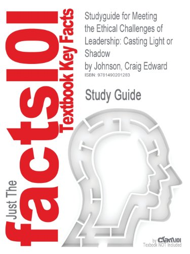 Studyguide for Meeting the Ethical Challenges of Leadership: Casting Light or Shadow by Johnson, Craig Edward