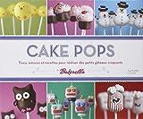 Cake pops: Trucs, astuces et recettes pour réaliser des petits gâteaux craquants...