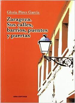ZARAGOZA. SUS CALLES, BARRIOS, PUENTES Y PUERTAS: GLORIA PEREZ GARCIA