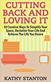 Cutting Back And Loving It: 50 Creative Ways To Simplify Your Space, Declutter Your Life And Achieve The Life You Desire