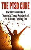 img - for The PTSD Cure - How To Overcome Post Traumatic Stress Disorder And Live A Happy, Fulfilling Life (Post Traumatic Stress Disorder, Stress Management, Anxiety, Phobias) book / textbook / text book