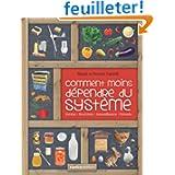 Comment moins dépendre du système : Habitat, nourriture, autosuffisance, entraide : petit manuel de conseils pratiques...