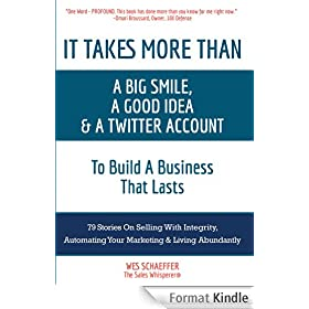 It Takes More Than a Big Smile, a Good Idea & a Twitter Account To Build a Business That Lasts: 79 Stories On Selling With Integrity, Automating Your Marketing & Living Abundantly
