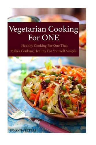 Vegetarian Cooking For One: Healthy Cooking For One, That Makes Cooking Healthy For Yourself Simple by Savanna Peters