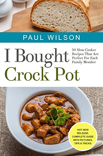 I Bought Crock Pot: 50 Slow Cooker Recipes That Are Perfect For Each Family Member by Paul Wilson