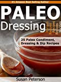 Paleo Dressings and Dips - 25 Delicious Paleo Condiment, Dressing and Dip Recipes (Quick and Easy Paleo Recipes Book 10)