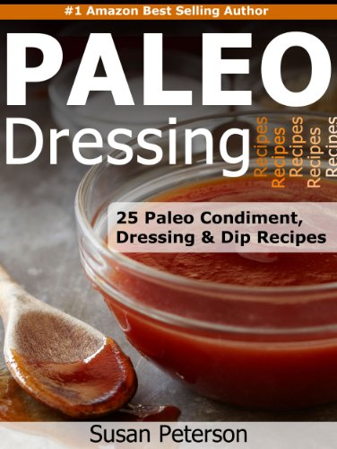 Paleo Dressings and Dips - 25 Delicious Paleo Condiment, Dressing and Dip Recipes (Quick and Easy Paleo Recipes Book 10) by Susan Peterson