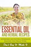 My Essential Oil and Herbal Recipes: Affordable and Natural Homemade Remedies That Really Work: Take care of your body, it will take care of you (grandma ... herbal remedies, essential oil bible)