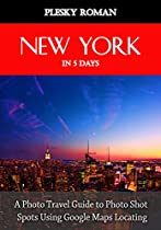 New York In 5 Days: A Photo Travel Guide To Photo Shot Spots Using Google Maps Locating (better Stays In 5 Days Book 6)