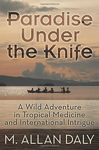Paradise Under The Knife: A Wild Adventure In Tropical Medicine And International Intrigue