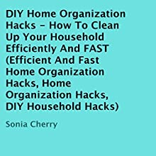 DIY Home Organization Hacks: How to Clean up Your Household Efficiently and FAST (       UNABRIDGED) by Sonia Cherry Narrated by Ginger Cucolo