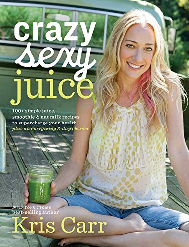 Crazy Sexy Juice: 100+ Simple Juice, Smoothie & Elixir Recipes to Super-charge Your Health cover
