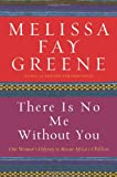 There Is No Me Without You: One Woman's Odyssey to Rescue Africa's Children (1596911166) by Melissa Fay Greene