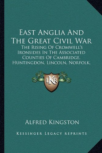 East Anglia and the Great Civil War: The Rising of Cromwell's Ironsides in the Associated Counties of Cambridge, Huntingdon, Lincoln, Norfolk, Suffolk, Essex and Hertford
