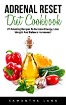 Adrenal Reset Diet Cookbook: 27 Amazing Recipes To Increase Energy, Lose Weight And Balance Hormones! (adrenal Reset, Adrenal Fatigue, Clean Eating)