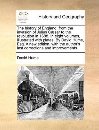 The history of England, from the invasion of Julius Cæsar to the revolution in 1688. In eight volumes, illustrated with plates. By David Hume, Esq. A ... author's last corrections and improvements.