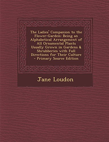 The Ladies' Companion to the Flower-Garden: Being an Alphabetical Arrangement of All Ornamental Plants Usually Grown in Gardens & Shrubberies with Ful