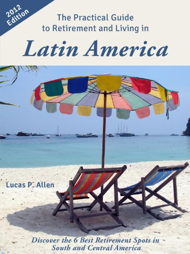 Lucas P. Allen - The Practical Guide to Retirement and Living in Latin America: Discover the 6 Best Retirement Spots in South and Central America