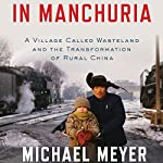 In Manchuria: A Village Called Wasteland and the Transformation of Rural China | Michael Meyer