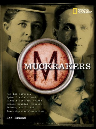 Muckrakers: How Ida Tarbell, Upton Sinclair, and Lincoln Steffens Helped Expose Scandal, Inspire Reform, and Invent Inve