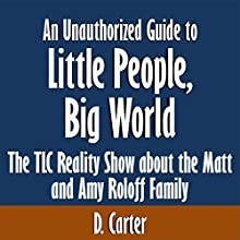 An Unauthorized Guide to Little People, Big World: The TLC Reality Show About the Matt and Amy Roloff Family [Article] (       UNABRIDGED) by D. Carter Narrated by Tom McElroy