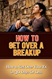 How to Get Over a Breakup: How to Get Over Your Ex in 30 Days Or Less (Letting Go)