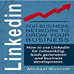 LinkedIn for Business: Network to Grow Your Business: How to Use LinkedIn for Networking, Leads Generation and Business Development | Michael Winicott