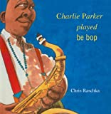 Charlie Parker Played Be Bop (078078488X) by Raschka, Chris