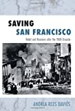 Andrea Rees Davies Saving San Francisco: Relief and Recovery After the 1906 Disaster