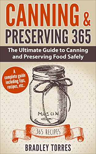 Canning & Preserving 365: The Ultimate Guide to Canning and Preserving Food Safely - 365 Recipes Included by Bradley Torres