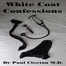 White Coat Confessions: Complete (Parts 1-7) (       UNABRIDGED) by Dr. Paul Cleeton M.D. Narrated by R. Jackson-Lawrence