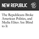 The Republicans Broke American Politics, and Media Elites Are Blind to It | Brian Beutler