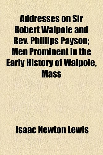 Addresses on Sir Robert Walpole and Rev. Phillips Payson; Men Prominent in the Early History of Walpole, Mass