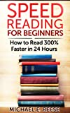 Speed Reading for Beginners: How to Read 300% Faster in 24 hours: (Speed Reading Techniques, Increase Reading Speed, Speed Reading for Professionals, Speed Reading Program)