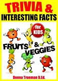 Trivia & Interesting Facts: Fruits and Vegetables! 250+ Trivia Facts about Vegetables and Healthy Fruits Including Food History, Origins & More (Trivia for Kids Book)