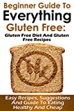 Gluten-Free: Beginner Guide to Everything Gluten-Free: Gluten-Free Diet and Gluten-Free Recipes: Easy Recipes, Suggestions and Guide to Eating Healthy and Cheap (Diet, Recipes and Healthy Eating)
