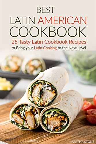 Best Latin American Cookbook: 25 Tasty Latin Cookbook Recipes to Bring your Latin Cooking to the Next Level by Martha Stone