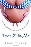 img - for Bear With Me: What They Don't Tell You About Pregnancy and New Motherhood book / textbook / text book